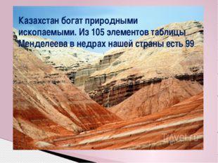 Казахстан богат природными ископаемыми. Из 105 элементов таблицы Менделеева в