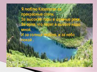 Я люблю Казахстан за прекрасные степи. За высокие горы и шумные реки, За орла