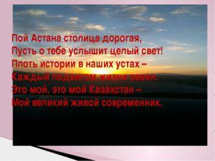 Пой Астана столица дорогая, Пусть о тебе услышит целый свет! Плоть истории в