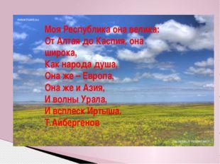Моя Республика она велика: От Алтая до Каспия, она широка, Как народа душа, О