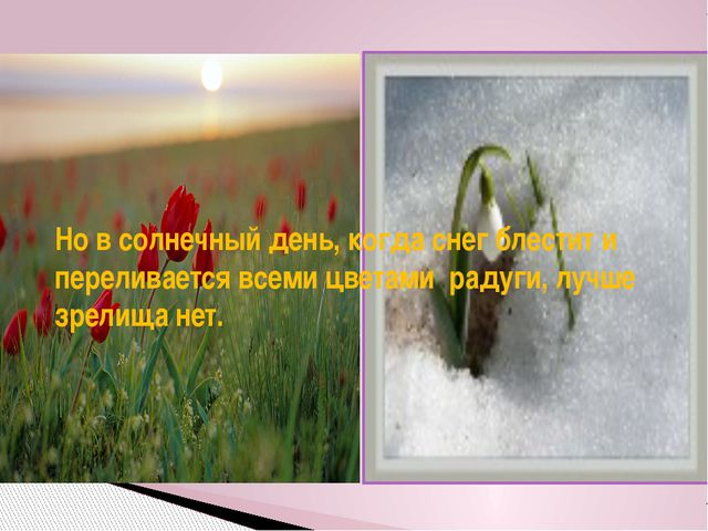Но в солнечный день, когда снег блестит и переливается всеми цветами радуги,...