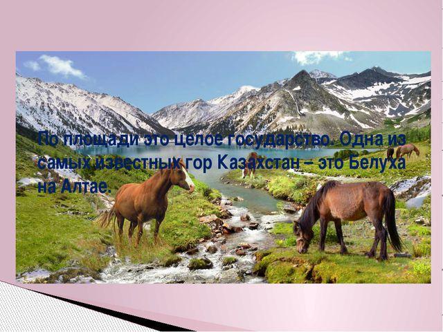 По площади это целое государство. Одна из самых известных гор Казахстан – это...