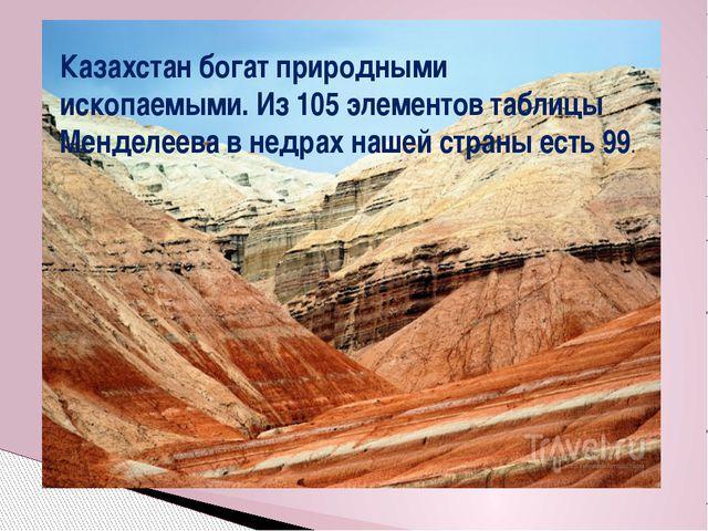 Казахстан богат природными ископаемыми. Из 105 элементов таблицы Менделеева в...
