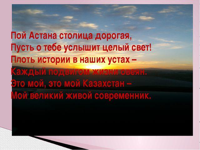 Пой Астана столица дорогая, Пусть о тебе услышит целый свет! Плоть истории в...