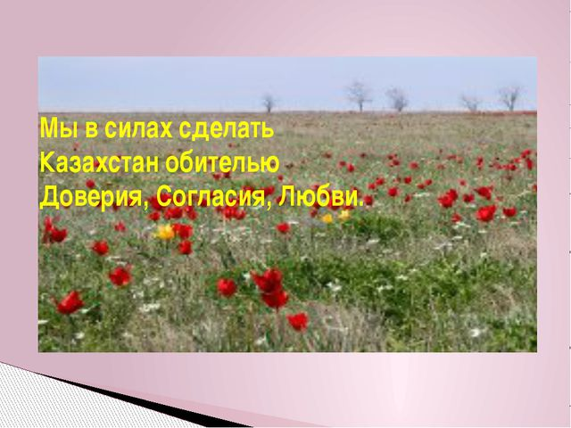 Мы в силах сделать Казахстан обителью Доверия, Согласия, Любви.