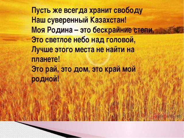 Пусть же всегда хранит свободу Наш суверенный Казахстан! Моя Родина – это бес...