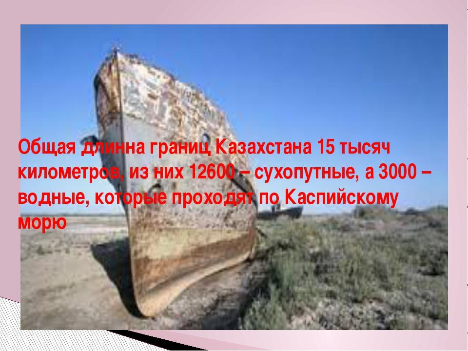 Общая длинна границ Казахстана 15 тысяч километров, из них 12600 – сухопутные...