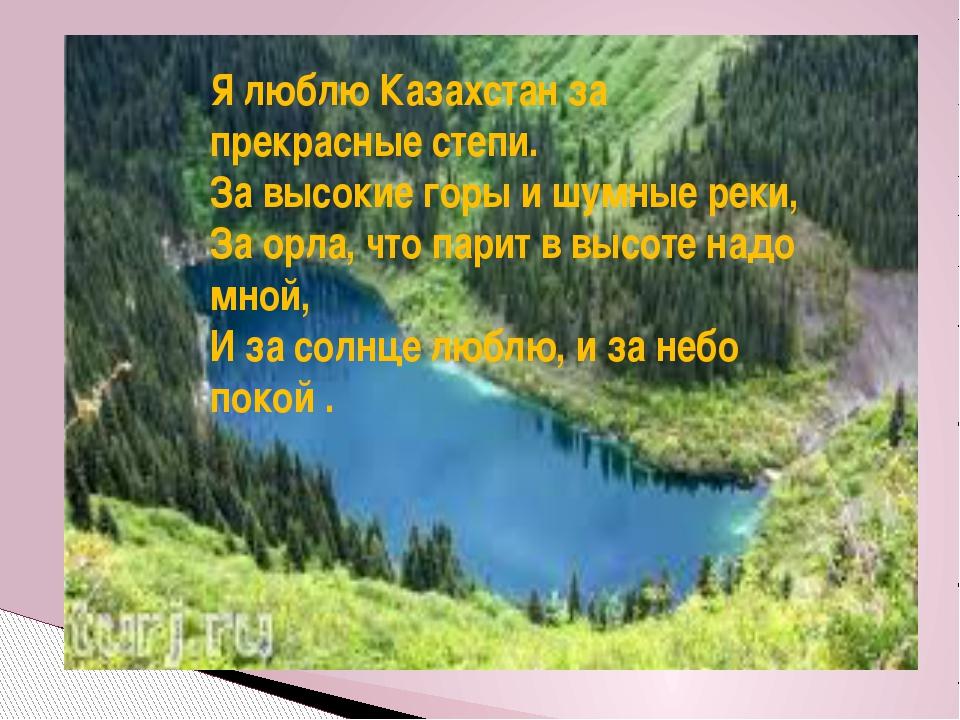 Я люблю Казахстан за прекрасные степи. За высокие горы и шумные реки, За орла...