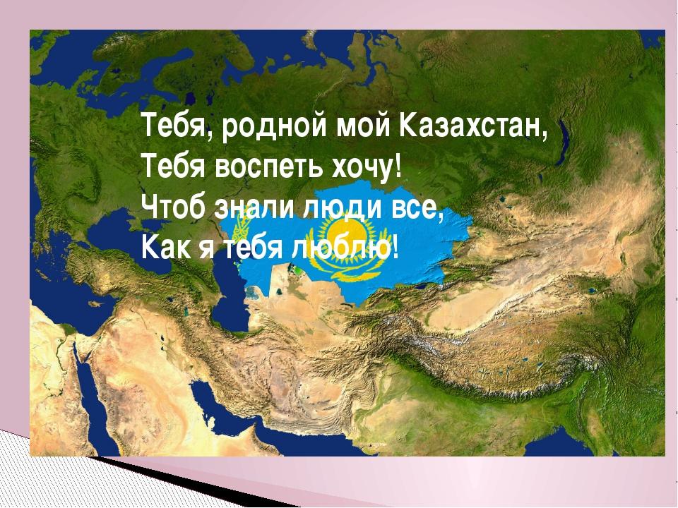 Тебя, родной мой Казахстан, Тебя воспеть хочу! Чтоб знали люди все, Как я те...