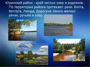 Юринский район - край чистых озер и родников. По территории района протекают