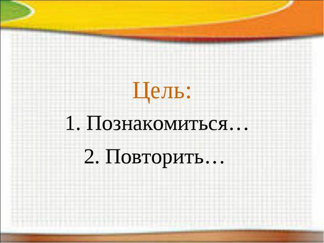 Цель: 1. Познакомиться… 2. Повторить…