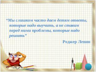 """""""Мы слишком часто даем детям ответы, которые надо выучить, а не ставим перед"""