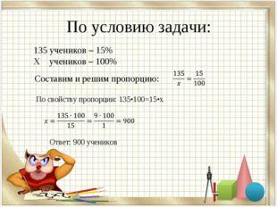 По условию задачи: 135 учеников – 15% Х учеников – 100% Составим и решим проп