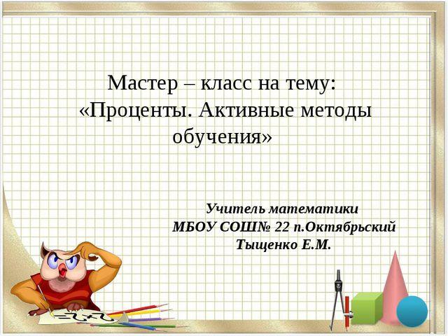 Мастер – класс на тему: «Проценты. Активные методы обучения» Учитель математ...