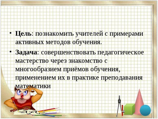 Цель: познакомить учителей с примерами активных методов обучения. Задача: сов...