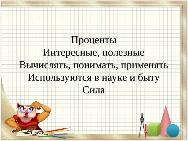 Проценты Интересные, полезные Вычислять, понимать, применять Используются в...