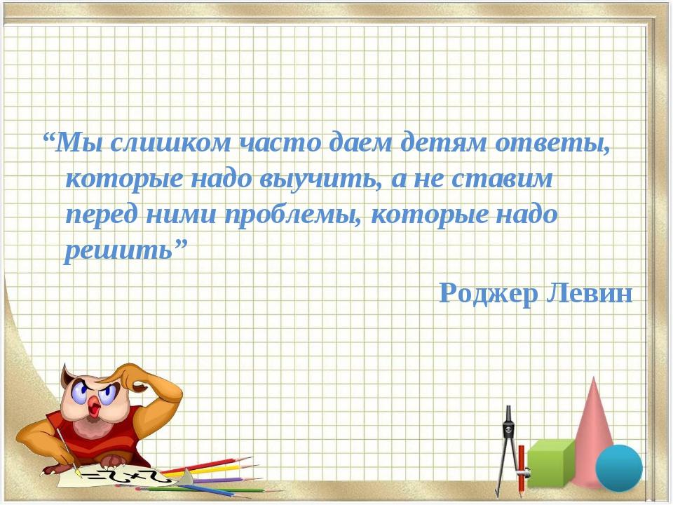 """""""Мы слишком часто даем детям ответы, которые надо выучить, а не ставим перед..."""