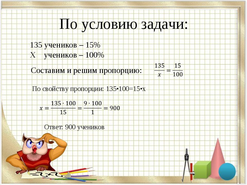 По условию задачи: 135 учеников – 15% Х учеников – 100% Составим и решим проп...
