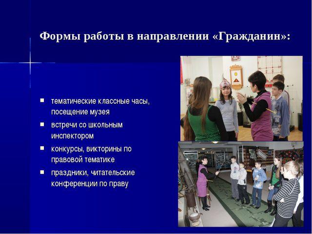 Формы работы в направлении «Гражданин»: тематические классные часы, посещение...