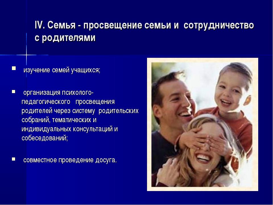 IV. Семья - просвещение семьи и сотрудничество с родителями  изучение семей...