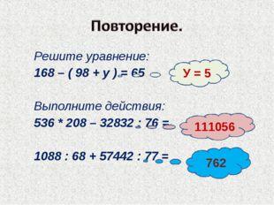 Решите уравнение: 168 – ( 98 + у ) = 65 Выполните действия: 536 * 208 – 32832
