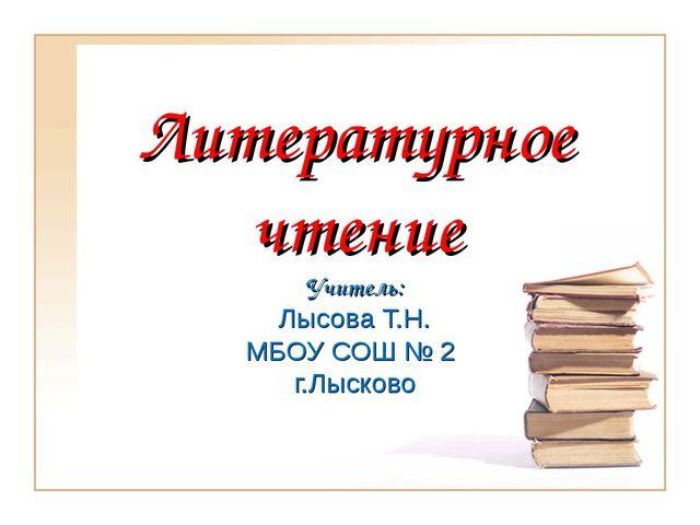 Литературное чтение Учитель: Лысова Т.Н. МБОУ СОШ № 2 г.Лысково