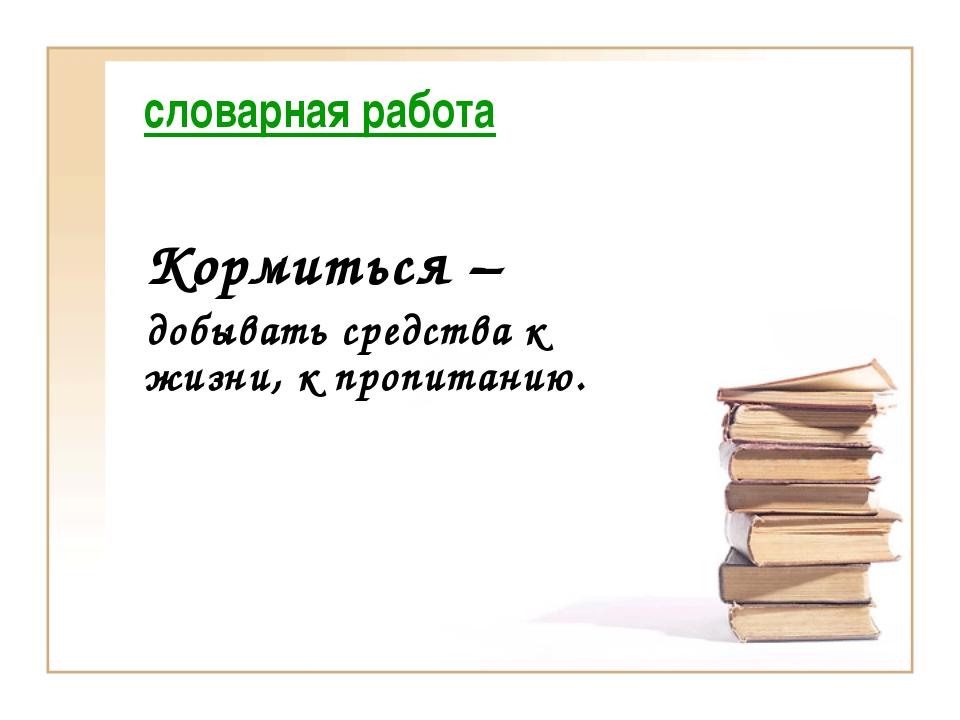 словарная работа Кормиться – добывать средства к жизни, к пропитанию.