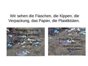 Wir sehen die Flaschen, die Kippen, die Verpackung, das Papier, die Plastikt