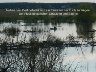 Neben dem Dorf befindet sich ein Fluss, wo der Fisch zu fangen. Der Fluss übe