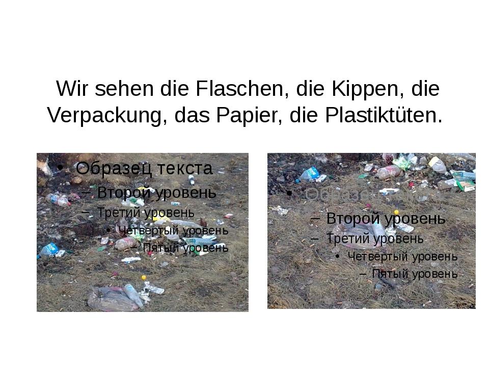 Wir sehen die Flaschen, die Kippen, die Verpackung, das Papier, die Plastikt...