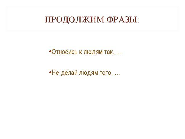 ПРОДОЛЖИМ ФРАЗЫ: Относись к людям так, … Не делай людям того, …