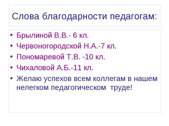 Слова благодарности педагогам: Брылиной В.В.- 6 кл. Червоногородской Н.А.-7 к...