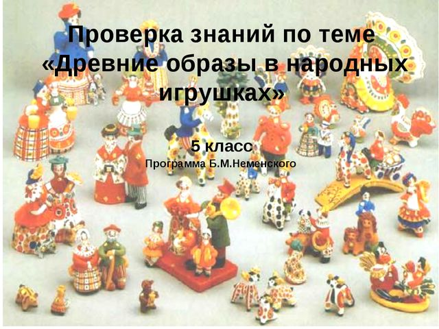 Проверка знаний по теме «Древние образы в народных игрушках» 5 класс Програм...