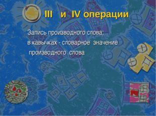 III и IV операции Запись производного слова; в кавычках - словарное значение