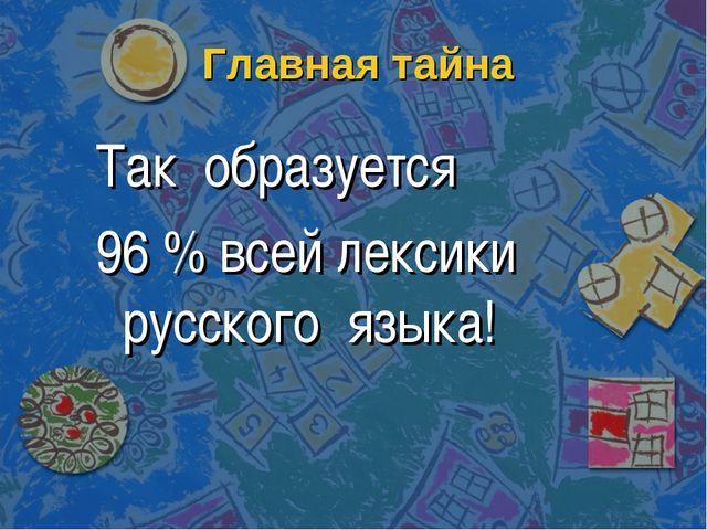Главная тайна Так образуется 96 % всей лексики русского языка!