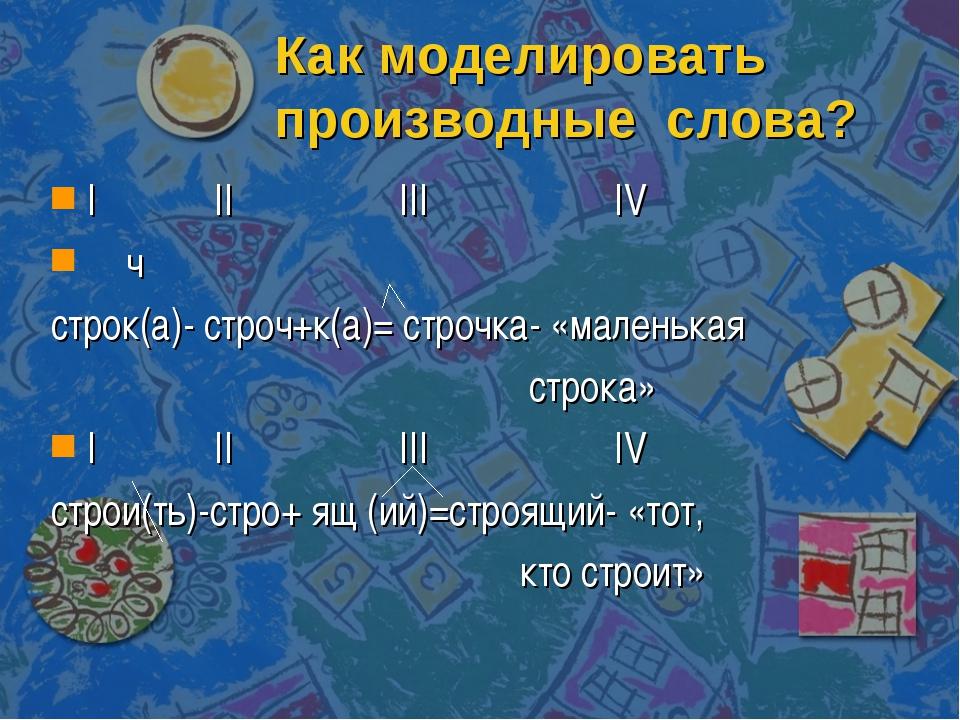 Как моделировать производные слова? I II III IV ч строк(а)- строч+к(а)= строч...