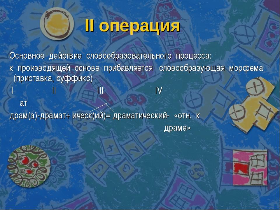 II операция Основное действие словообразовательного процесса: к производящей...