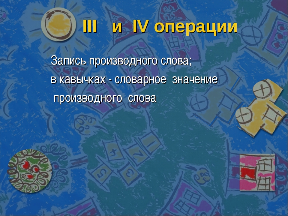 III и IV операции Запись производного слова; в кавычках - словарное значение...
