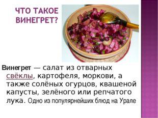 Винегрет—салатиз отварных свёклы,картофеля,моркови, а также солёныхогур