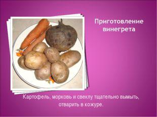 Картофель, морковь и свеклу тщательно вымыть, отварить в кожуре.