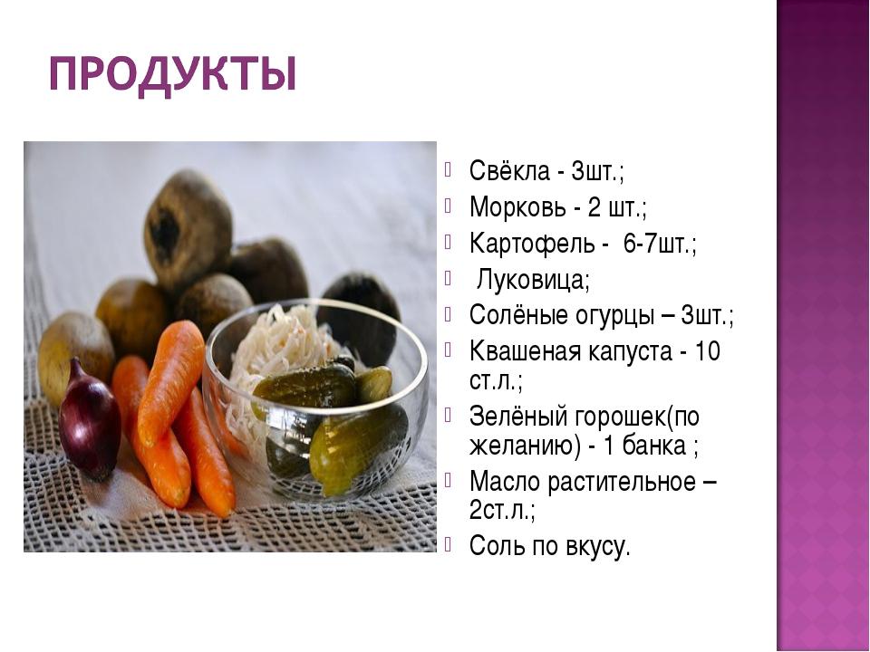 Свёкла - 3шт.; Морковь - 2 шт.; Картофель - 6-7шт.; Луковица; Солёные огурцы...