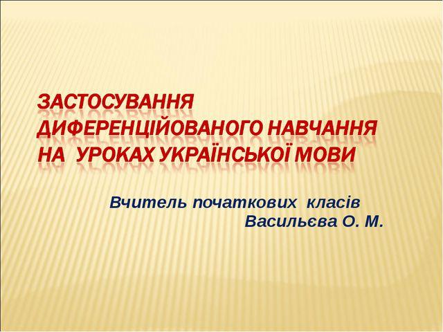 Вчитель початкових класів Васильєва О. М.