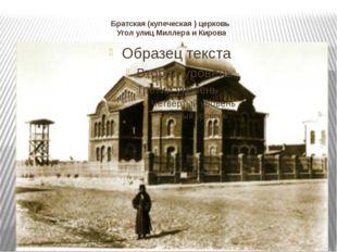 Братская (купеческая ) церковь Угол улиц Миллера и Кирова