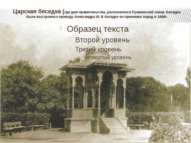 Царская беседка (где дом правительства, располагался Пушкинский сквер. Беседк...