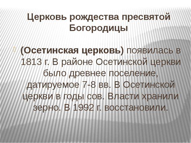 Церковь рождества пресвятой Богородицы (Осетинская церковь) появилась в 1813...