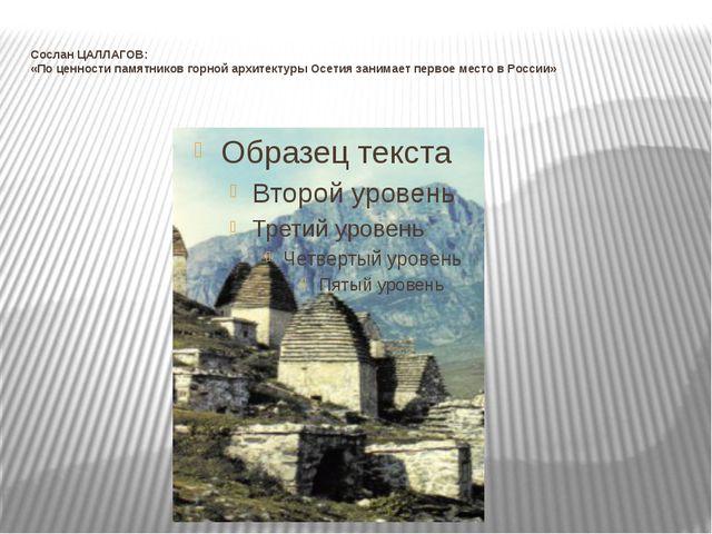 Сослан ЦАЛЛАГОВ: «По ценности памятников горной архитектуры Осетия занимает п...