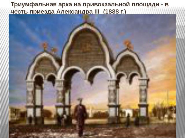 Триумфальная арка на привокзальной площади - в честь приезда Александра III...