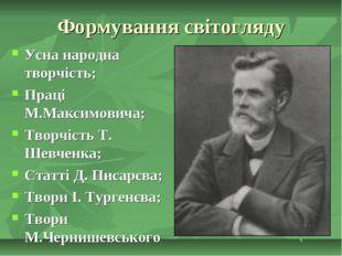 Формування світогляду Усна народна творчість; Праці М.Максимовича; Творчість