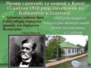 Помер самотній та хворий у Києві 15 квітня 1918 році, похований на Байковому
