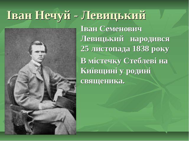 Іван Нечуй - Левицький Іван Семенович Левицький народився 25 листопада 1838 р...